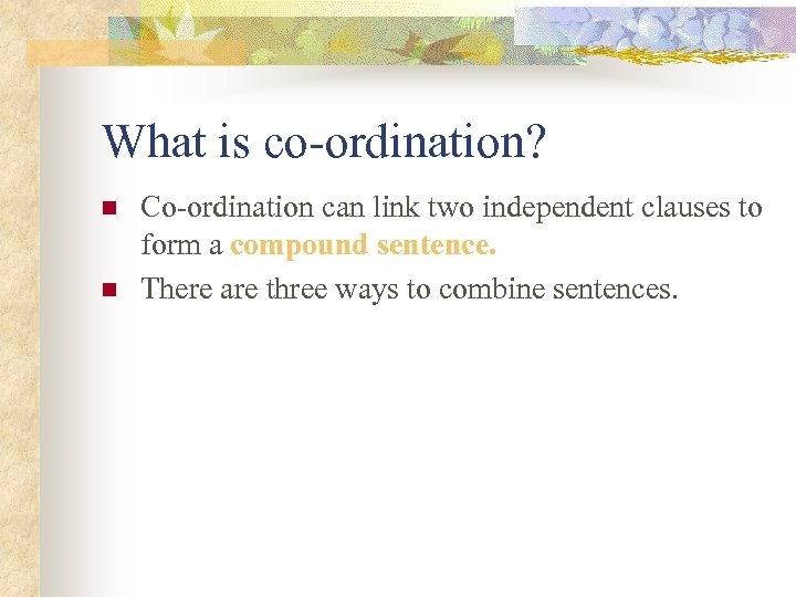 What is co-ordination? n n Co-ordination can link two independent clauses to form a