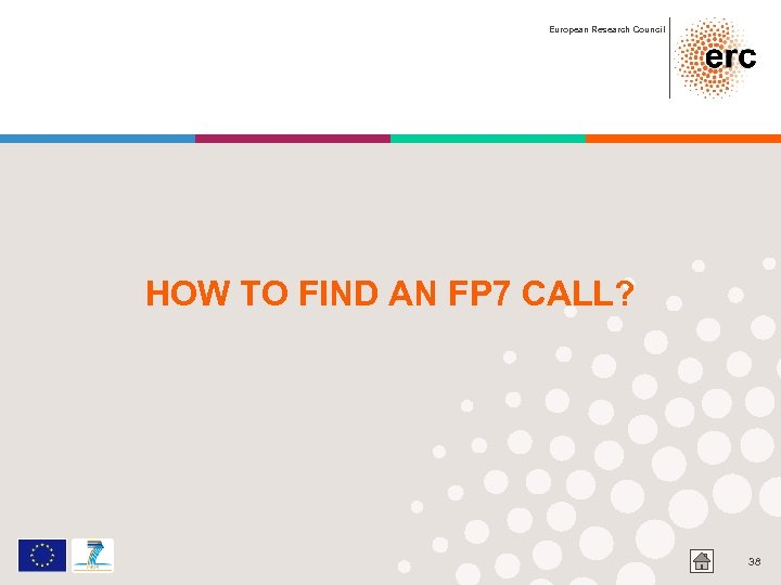 European Research Council HOW TO FIND AN FP 7 CALL? 38