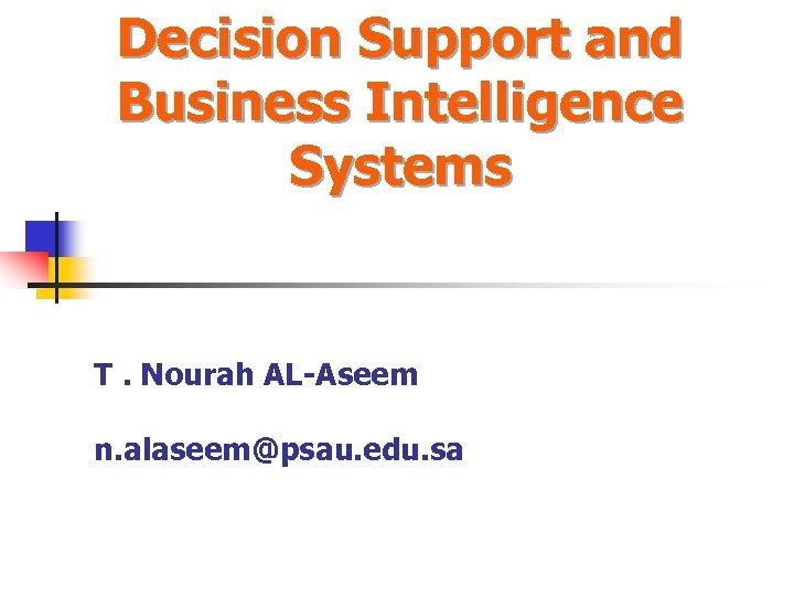 Decision Support and Business Intelligence Systems T. Nourah AL-Aseem n. alaseem@psau. edu. sa
