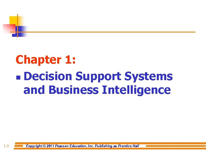 Chapter 1: n Decision Support Systems and Business Intelligence 1 -3 Copyright © 2011