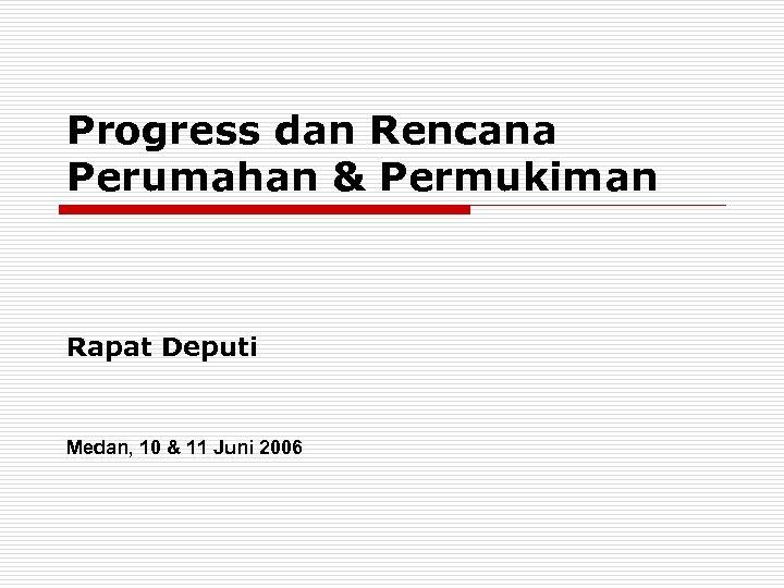 Progress dan Rencana Perumahan & Permukiman Rapat Deputi Medan, 10 & 11 Juni 2006