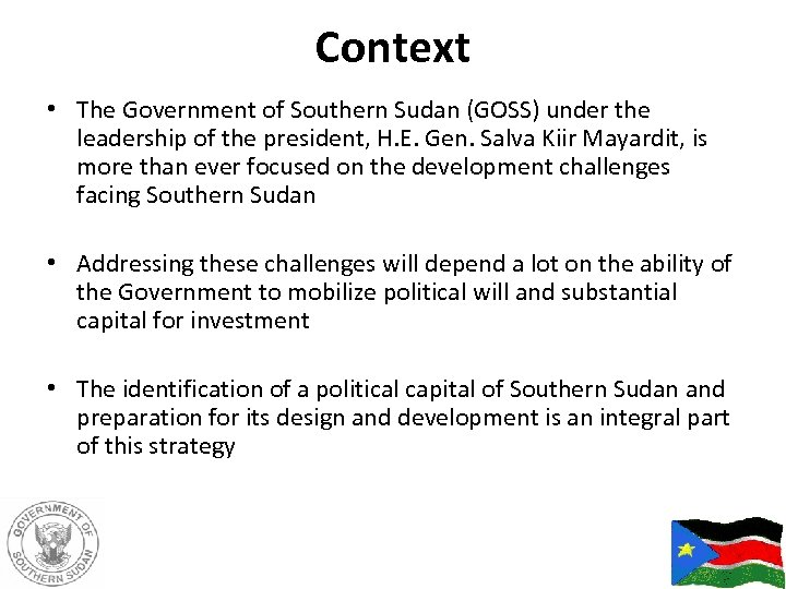 Context • The Government of Southern Sudan (GOSS) under the leadership of the president,