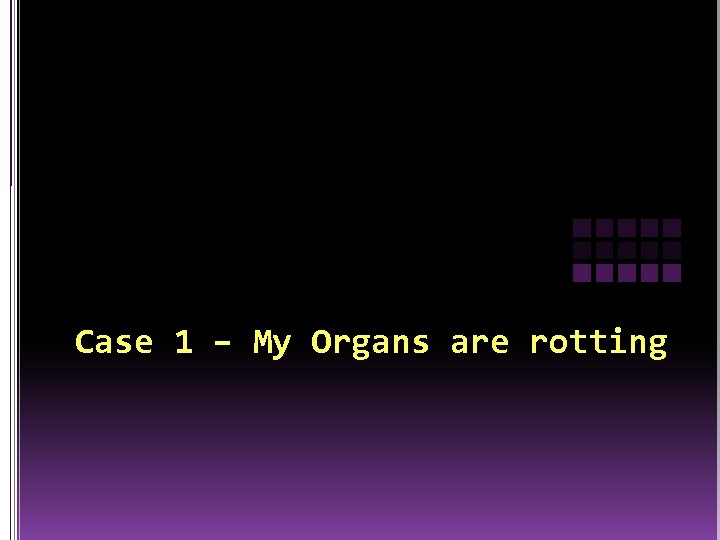 Case 1 – My Organs are rotting