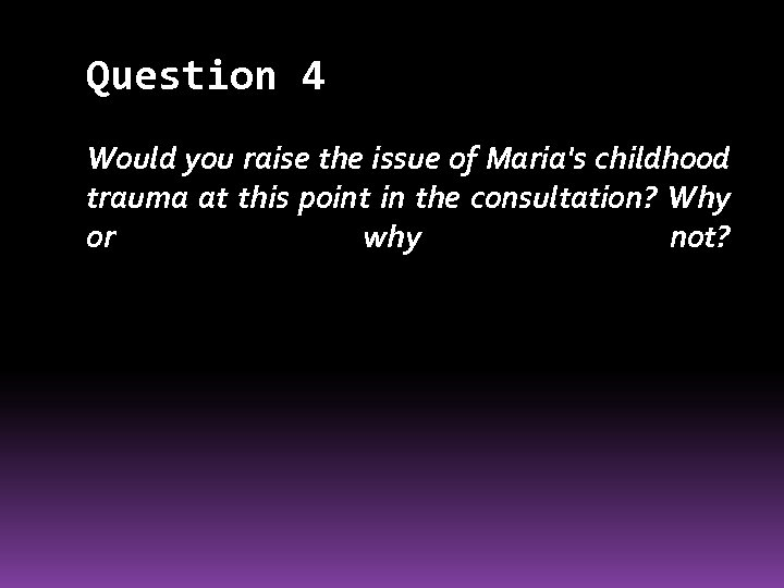 Question 4 Would you raise the issue of Maria's childhood trauma at this point