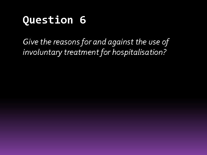 Question 6 Give the reasons for and against the use of involuntary treatment for