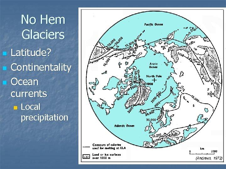 No Hem Glaciers n n n Latitude? Continentality Ocean currents n Local precipitation