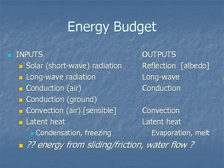 Energy Budget n INPUTS n Solar (short-wave) radiation n Long-wave radiation n Conduction (air)