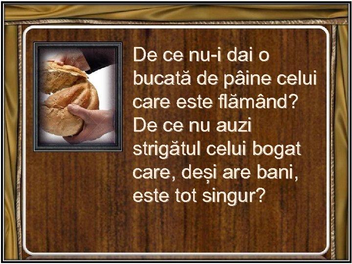 De ce nu-i dai o bucată de pâine celui care este flămând? De ce