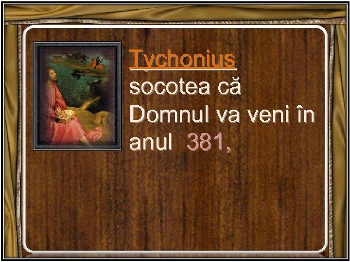 Tychonius socotea că Domnul va veni în anul 381,