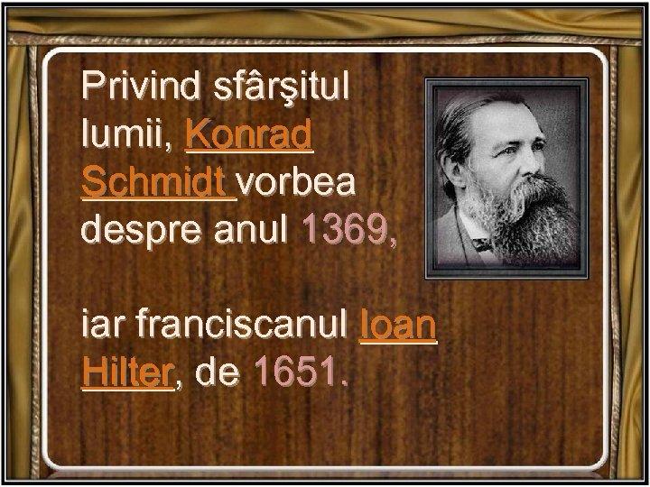 Privind sfârşitul lumii, Konrad Schmidt vorbea despre anul 1369, iar franciscanul Ioan Hilter, de