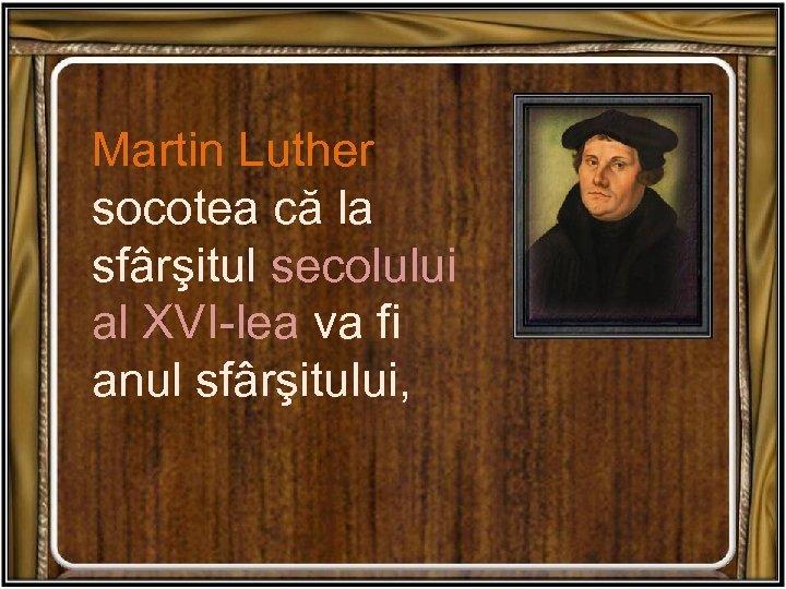 Martin Luther socotea că la sfârşitul secolului al XVI-lea va fi anul sfârşitului,