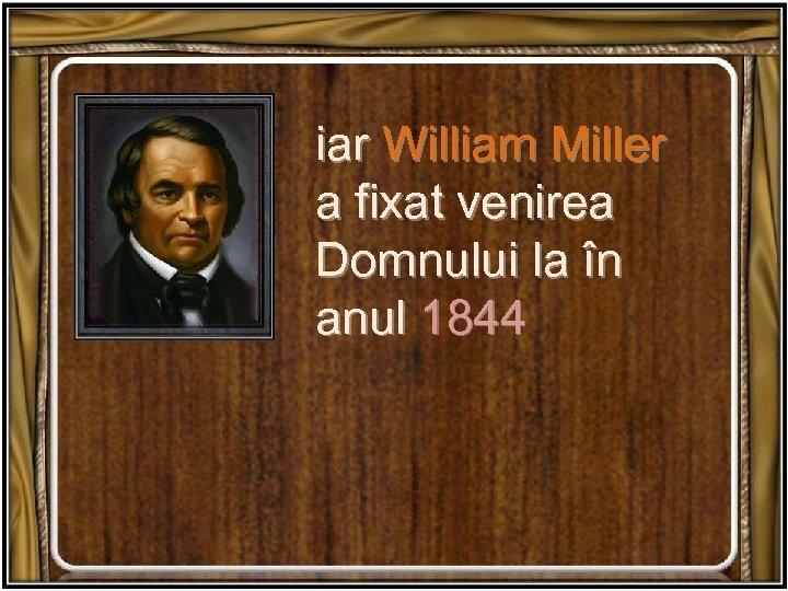 iar William Miller a fixat venirea Domnului la în anul 1844
