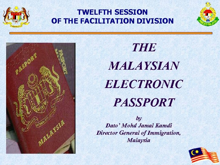 TWELFTH SESSION OF THE FACILITATION DIVISION THE MALAYSIAN ELECTRONIC PASSPORT by Dato' Mohd Jamal