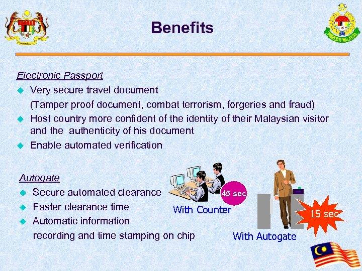 Benefits Electronic Passport u Very secure travel document (Tamper proof document, combat terrorism, forgeries