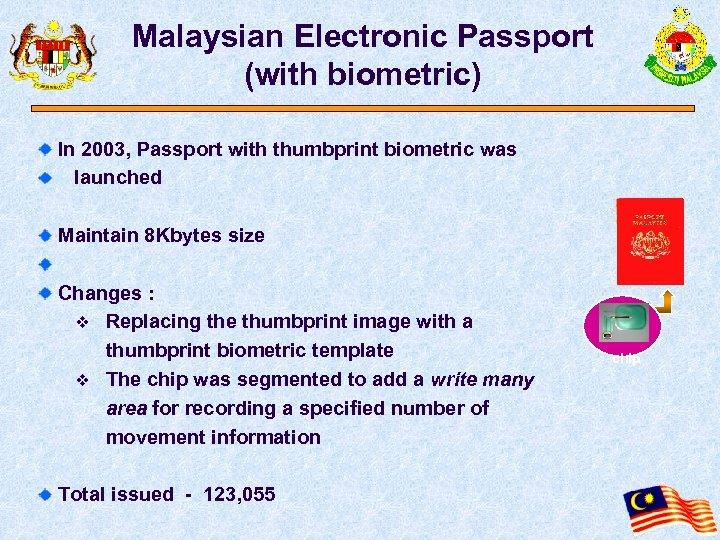 Malaysian Electronic Passport (with biometric) In 2003, Passport with thumbprint biometric was launched Maintain
