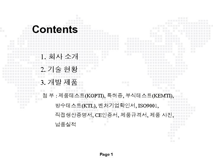 Contents 1. 회사 소개 2. 기술 현황 3. 개발 제품 첨 부 : 제품테스트(KOPTI),