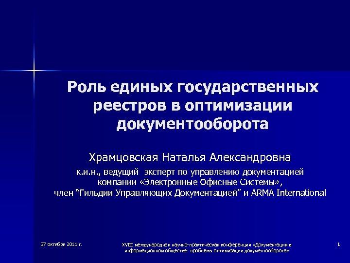 Роль единых государственных реестров в оптимизации документооборота Храмцовская Наталья Александровна к. и. н. ,
