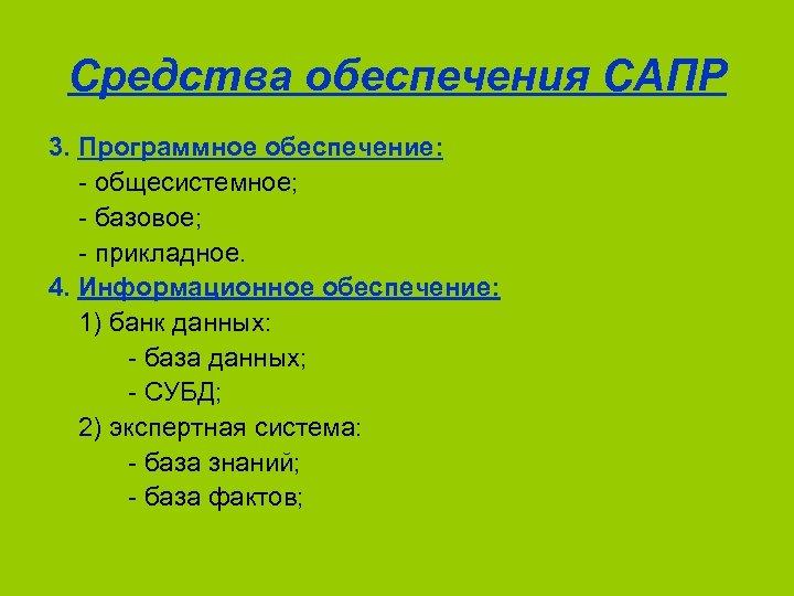 Средства обеспечения САПР 3. Программное обеспечение: - общесистемное; - базовое; - прикладное. 4. Информационное