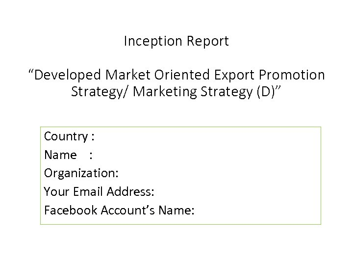 """Inception Report """"Developed Market Oriented Export Promotion Strategy/ Marketing Strategy (D)"""" Country : Name"""