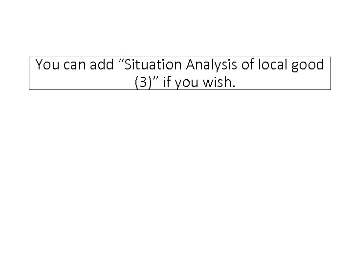 """You can add """"Situation Analysis of local good  (3)"""" if you wish."""