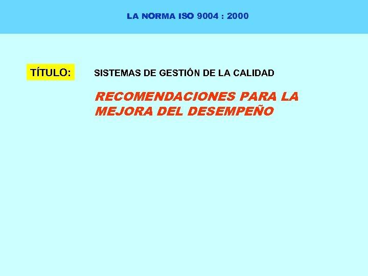 LA NORMA ISO 9004 : 2000 TÍTULO: SISTEMAS DE GESTIÓN DE LA CALIDAD RECOMENDACIONES
