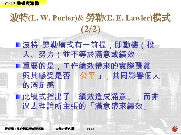 Ch 12 動機與激勵 波特(L. W. Porter)& 勞勒(E. E. Lawler)模式 (2/2) 波特 ‧勞勒模式有一前提,即動機(投 入、努力)並不等於滿意或績效 重要的是,
