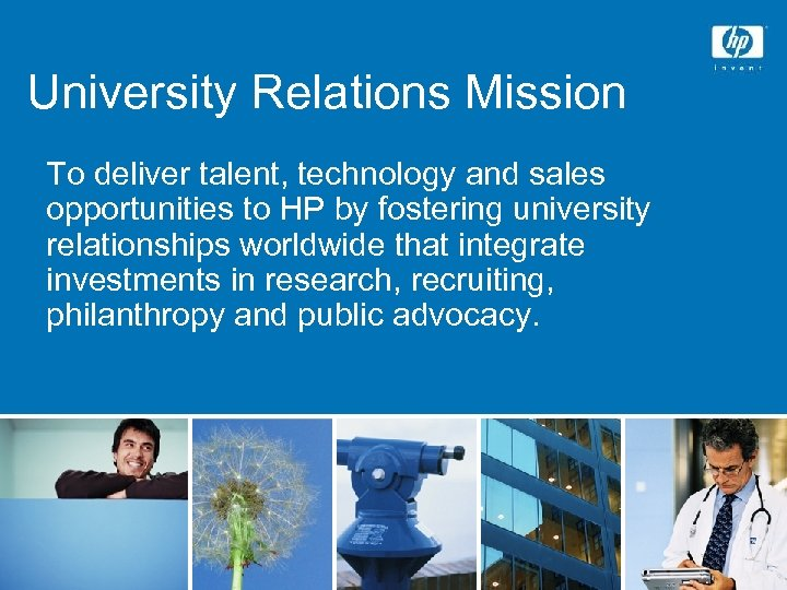University Relations Mission To deliver talent, technology and sales opportunities to HP by fostering