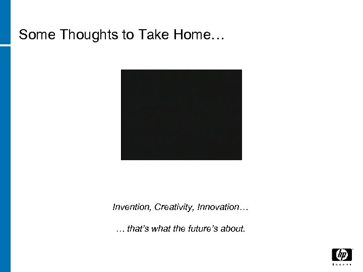 Some Thoughts to Take Home… Invention, Creativity, Innovation… … that's what the future's about.