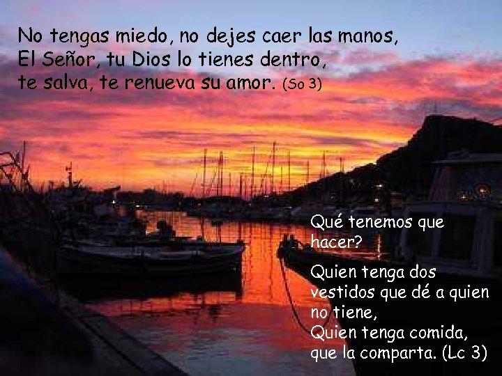 No tengas miedo, no dejes caer las manos, El Señor, tu Dios lo tienes