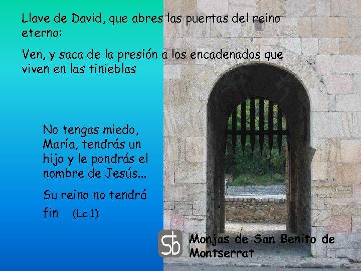 Llave de David, que abres las puertas del reino eterno: Ven, y saca de