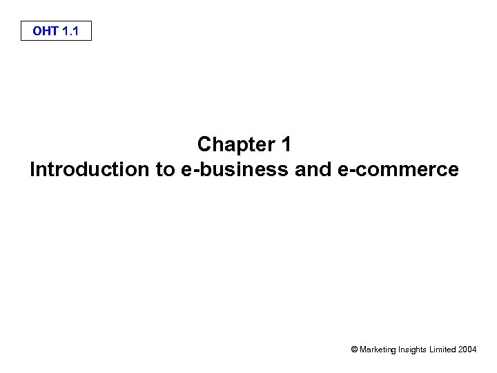 OHT 1. 1 Chapter 1 Introduction to e-business and e-commerce © Marketing Insights Limited