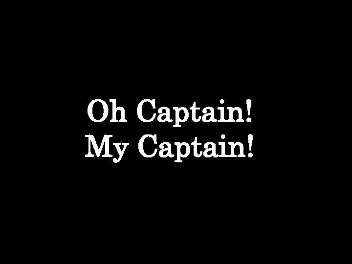 Oh Captain! My Captain!