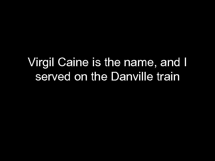 Virgil Caine is the name, and I served on the Danville train