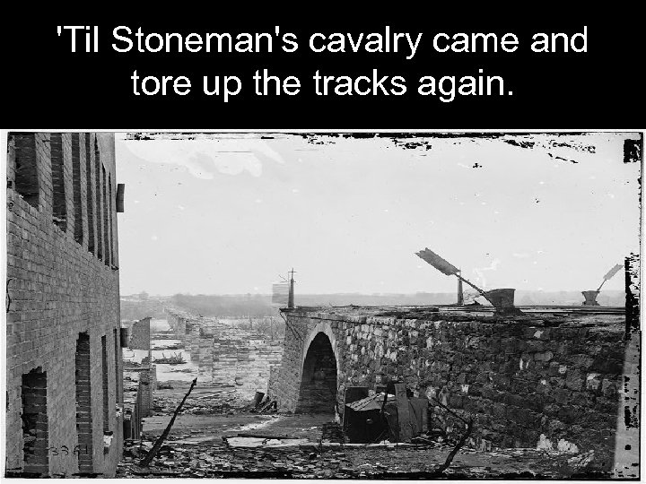 'Til Stoneman's cavalry came and tore up the tracks again.