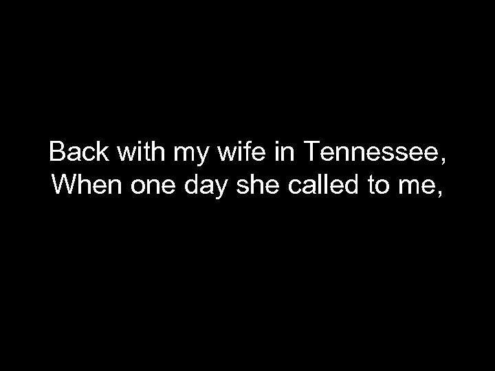 Back with my wife in Tennessee, When one day she called to me,