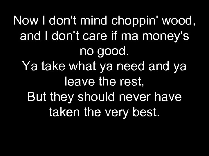Now I don't mind choppin' wood, and I don't care if ma money's no