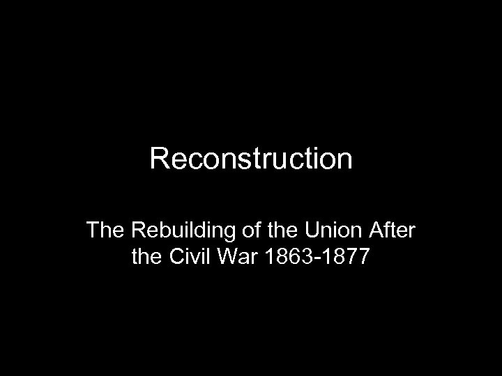 Reconstruction The Rebuilding of the Union After the Civil War 1863 -1877