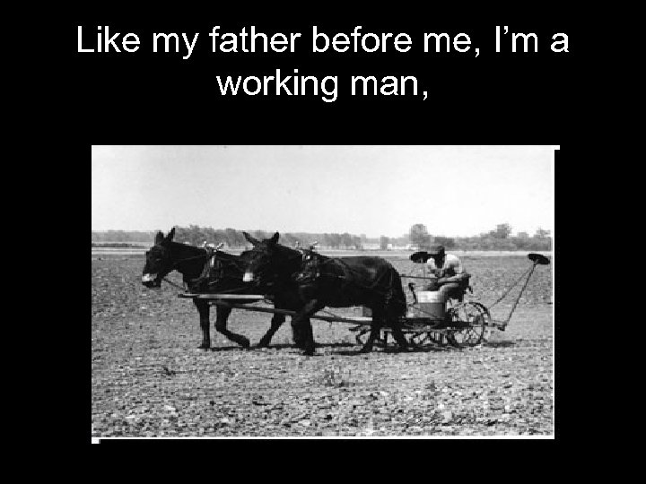 Like my father before me, I'm a working man,