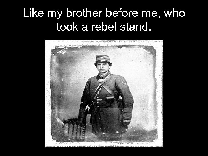 Like my brother before me, who took a rebel stand.