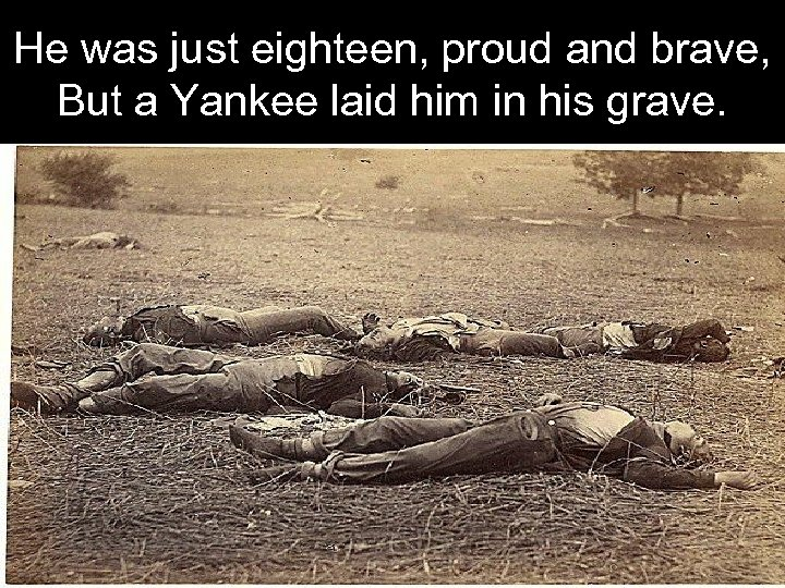 He was just eighteen, proud and brave, But a Yankee laid him in his