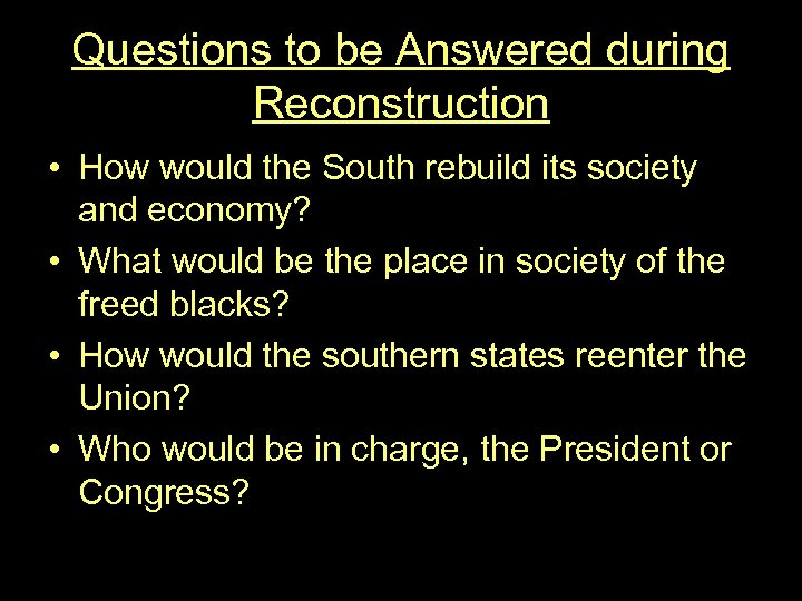 Questions to be Answered during Reconstruction • How would the South rebuild its society
