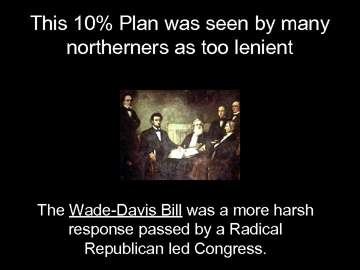 This 10% Plan was seen by many northerners as too lenient The Wade-Davis Bill