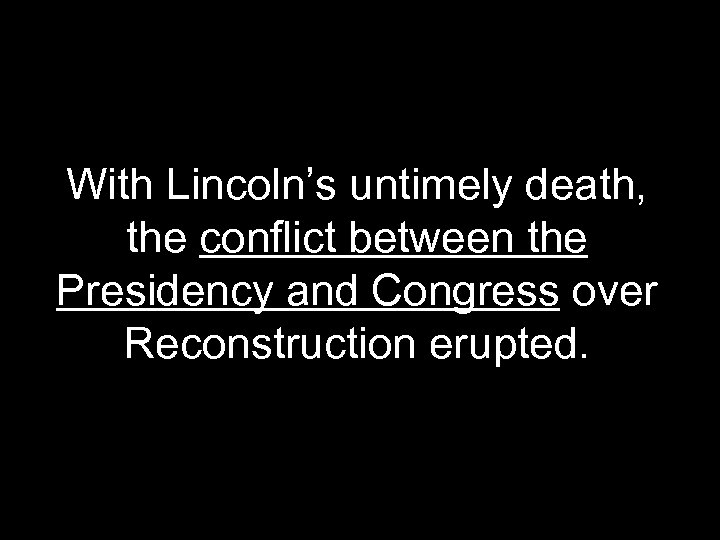 With Lincoln's untimely death, the conflict between the Presidency and Congress over Reconstruction erupted.