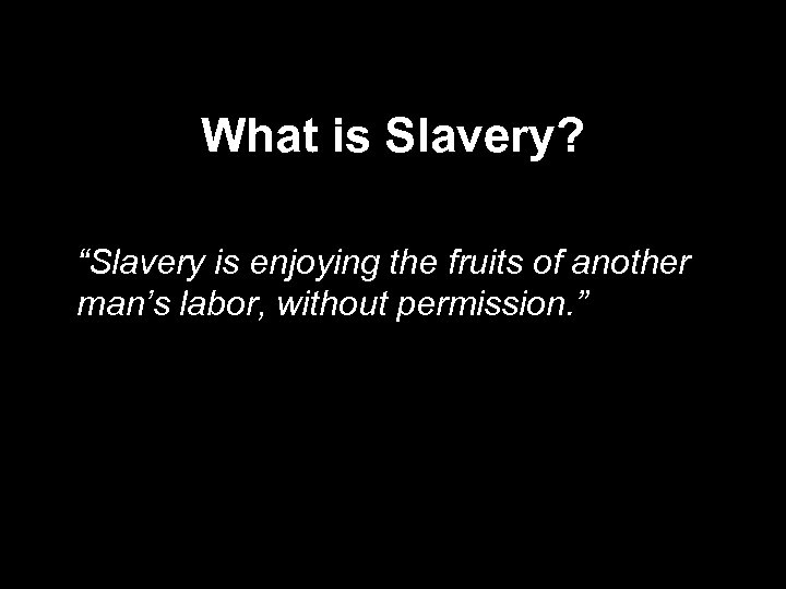 """What is Slavery? """"Slavery is enjoying the fruits of another man's labor, without permission."""