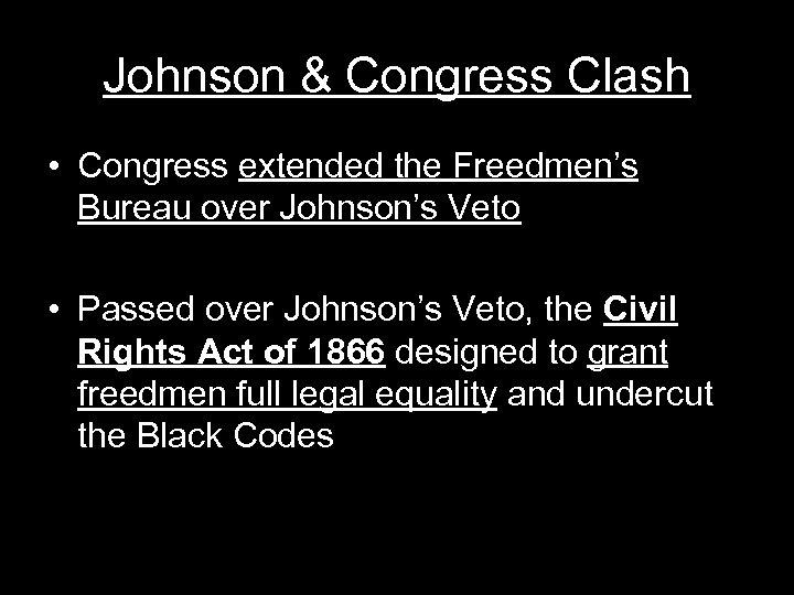 Johnson & Congress Clash • Congress extended the Freedmen's Bureau over Johnson's Veto •