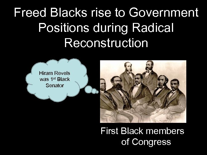Freed Blacks rise to Government Positions during Radical Reconstruction Hiram Revels was 1 st