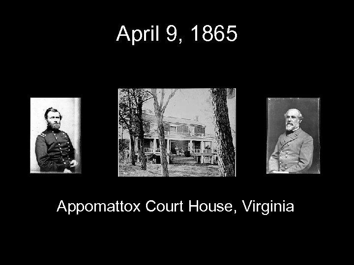April 9, 1865 Appomattox Court House, Virginia