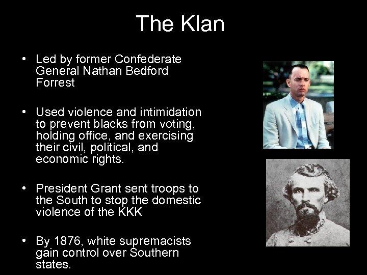 The Klan • Led by former Confederate General Nathan Bedford Forrest • Used violence