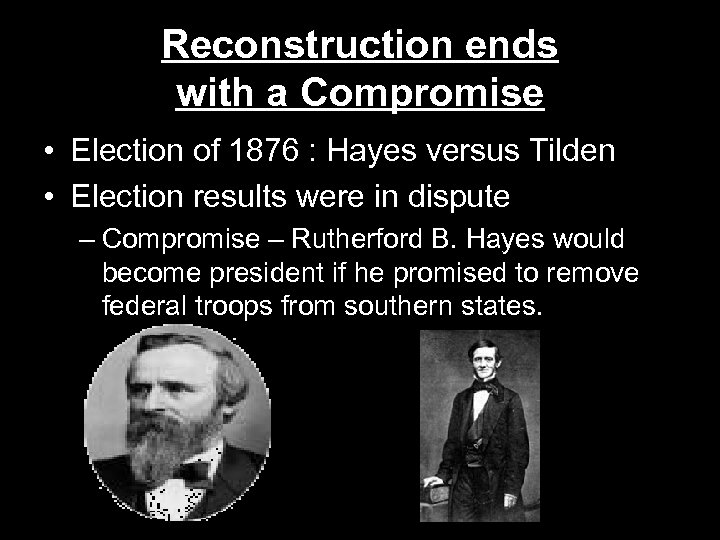 Reconstruction ends with a Compromise • Election of 1876 : Hayes versus Tilden •