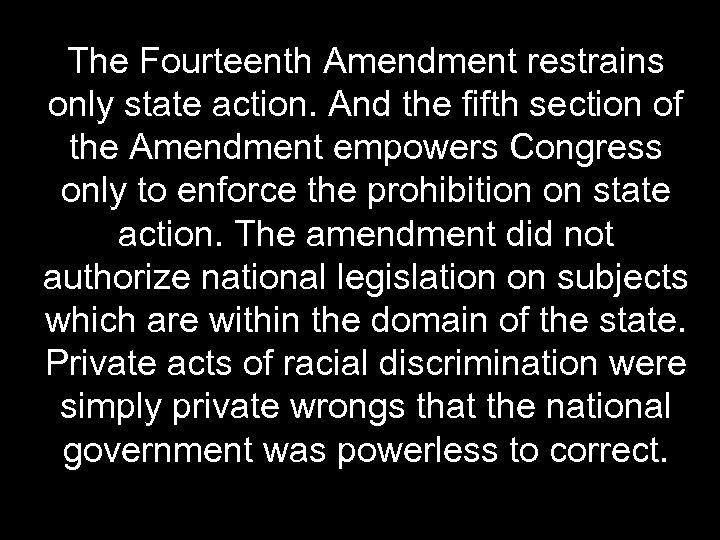 The Fourteenth Amendment restrains only state action. And the fifth section of the Amendment